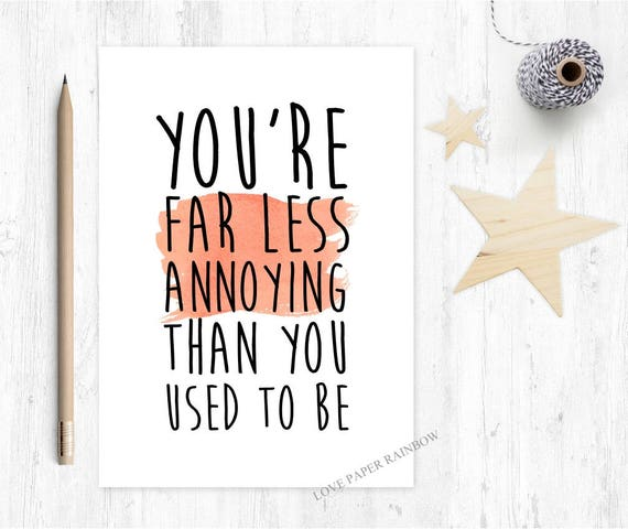 funny brother birthday card, funny sister birthday card, funny anniversary card, you are far less annoying than you used to be,