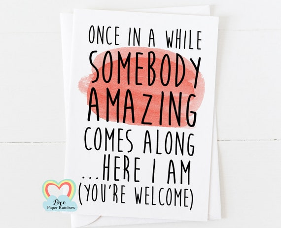motivational card, friendship card, friend birthday card, once in a while somebody amazing comes along, funny quote, amazing card