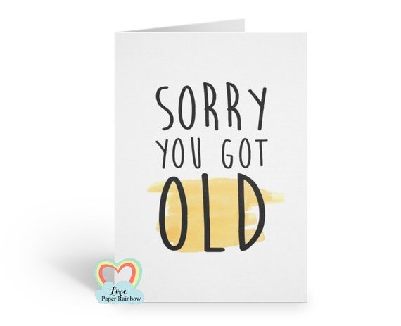 funny birthday card, sorry you got old birthday card, 60th birthday, 70th birthday, 40th birthday, 30th birthday, getting old birthday card