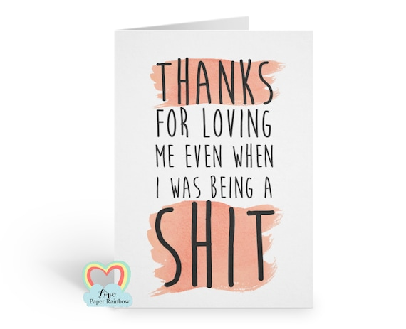 thanks for loving me, funny mothers day card, funny father's day card, funny anniversary card, funny girlfriend card, sorry for being a shit