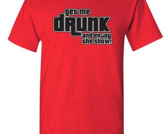 a6d14b75 Get Me Drunk And Enjoy The Show Funny T-Shirt PS_0153 Novelty Drunk Alcohol  Gift T-Shirt Mens Women Fun Crazy Funny Humor T Shirts