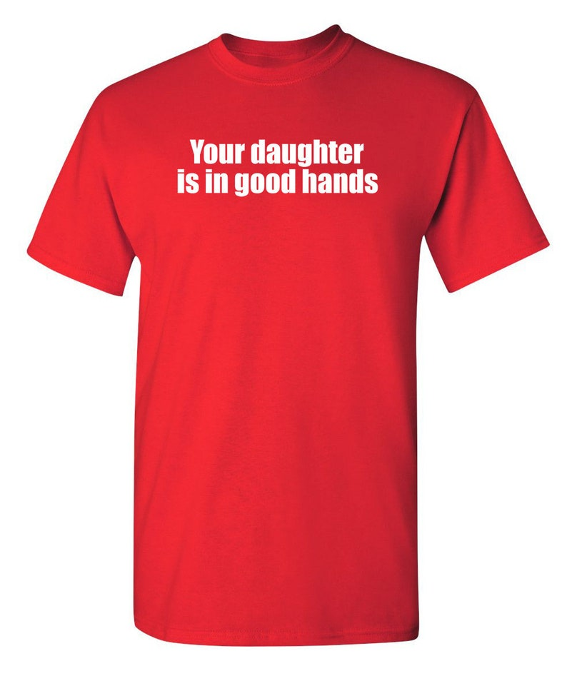 Your Daughter Is In Good Hands Sarcastic Humor Graphic Novelty Funny T Shirt