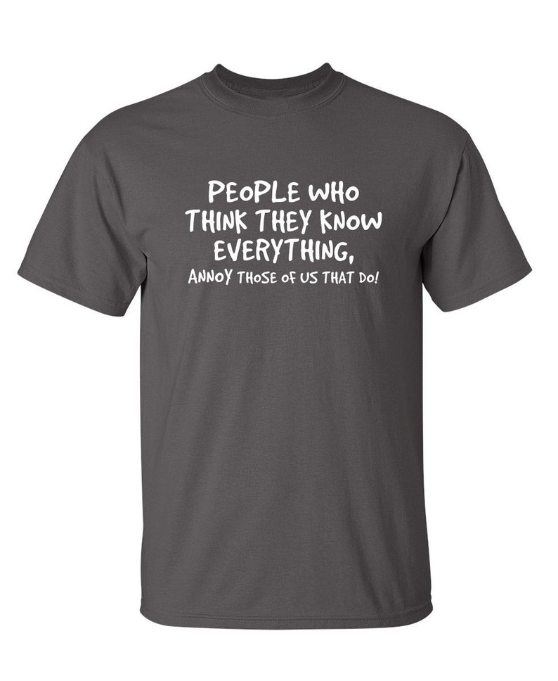 People Who Think They Know Everything Annoy Those Of Us That Do Sarcastic Humor Graphic Novelty Funny T Shirt