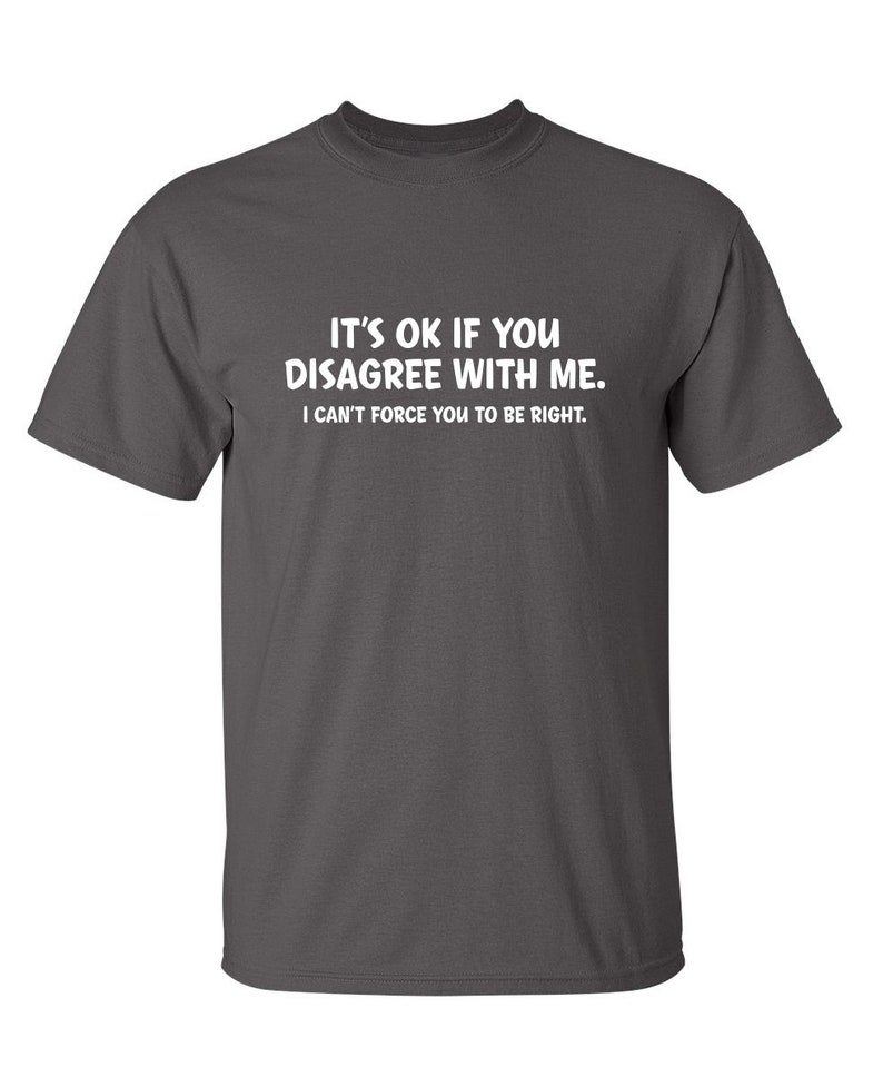 It/'s Ok If You Disagree With Me I Can/'t Force You To Be Right Sarcastic Humor Graphic Novelty Funny T Shirt