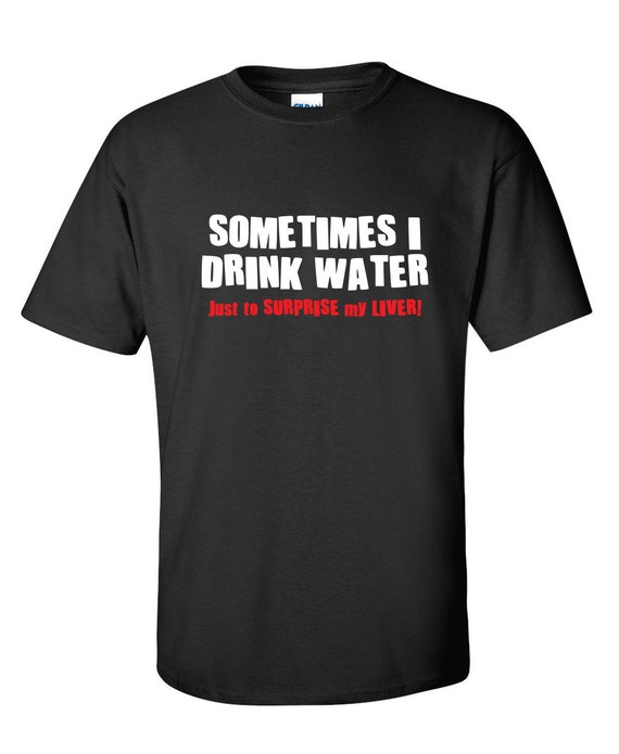 Sometimes I Drink Water T-Shirt Mens Womens Funny gift Present Pub Alcohol Lager