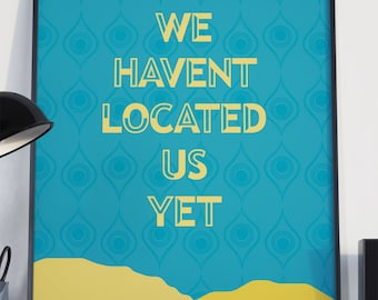 We Haven't Located Us Yet Poster 11x17