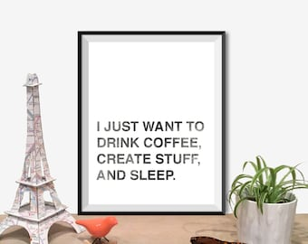 Instant Download - I Just Want To Drink Coffee, Create Stuff, And Sleep.
