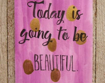 Watercolor quote - Today is going to be beautiful! Watercolor painting - gold dots - encouraging quote - inspirational art