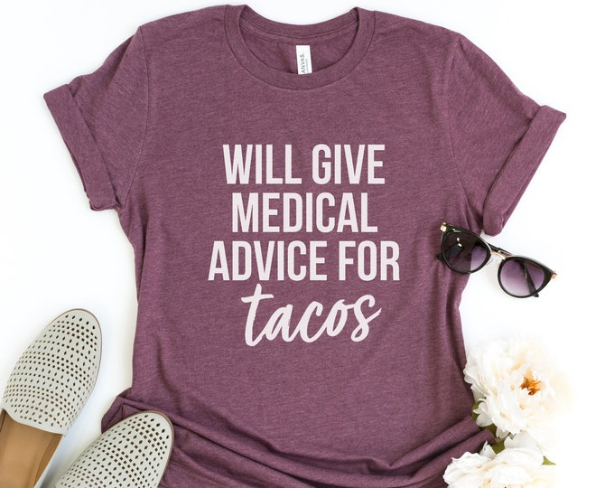 Will Give Medical Advice For Tacos / Funny Tee /  Doctor / Professional / Food / Graphic Tee / Basic Tee / Unisex / Women's Tee
