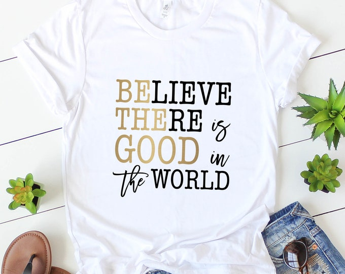 Believe There Is Good In The World / Graphic Tee / Basic Tee / Unisex / Women's Tee /