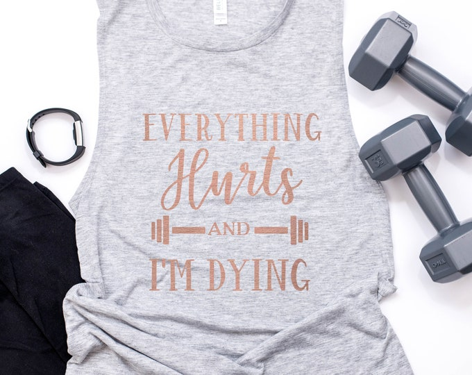 Everything Hurts And I'm Dying Muscle Tank / Workout Tank / Workout Shirt / Funny Gym Shirt / Funny