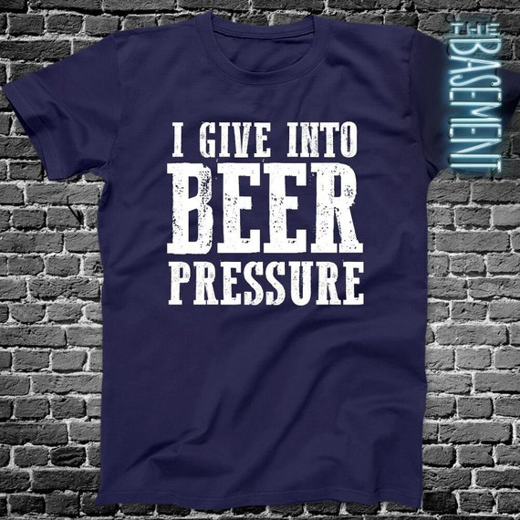 Beer Drinking Shirts I Give Into Pressure Funny