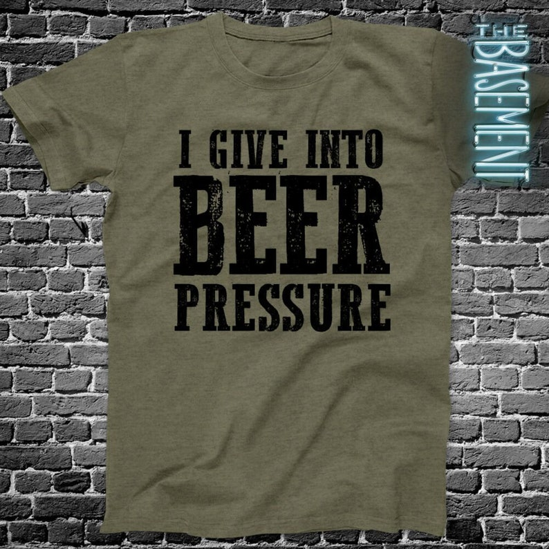 Beer Drinking Shirt I Give Into Pressure Funny