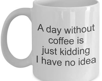 A day without coffee humor mug - Cup of joe funny no idea coffee