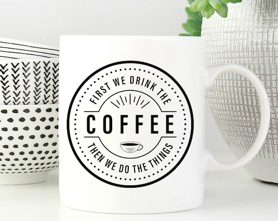 Coffee Lover Mug First We Drink the Coffee Then We Do The Things - Gift For Coffee Lover