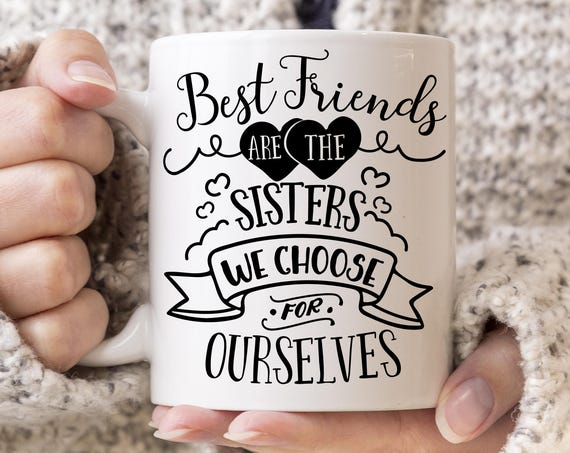 Coffee Mug Best Friends are the Sisters We Choose for Ourselves - Best Friends Gift Cup - Microwave and Dishwasher Safe Coating Made in USA