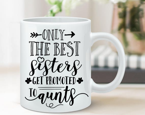 Coffee Mug Only The Best Sisters Get Promoted to Aunts Coffee Cup