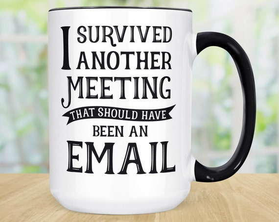 Funny Coffee Mug | I Survived Another Meeting that Should Have Been an Email Coffee MCup | Microwave Dishwasher Safe