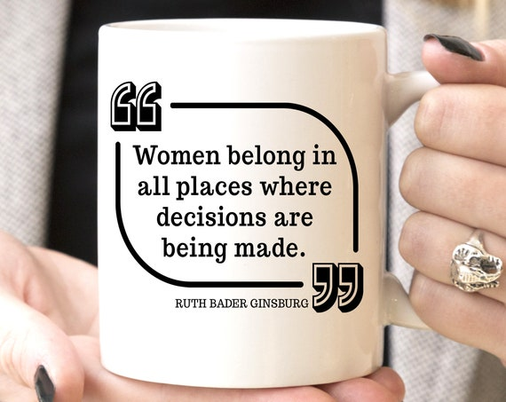 Ruth Bader Ginsburg Women Belong in all Places Where Decisions Are Being Made Mug | Microwave Dishwasher Safe Cup | Ceramic Made in USA