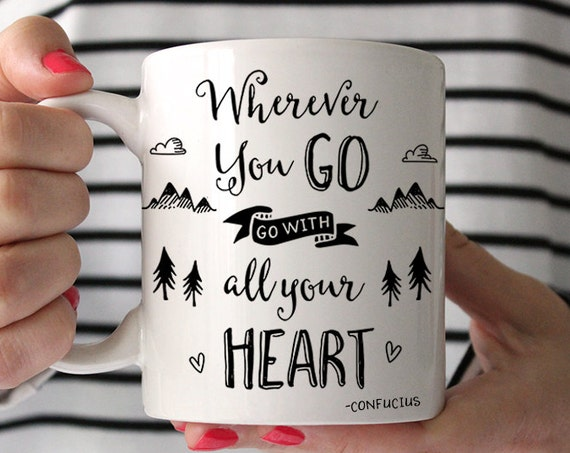 Coffee Mug Wherever You Go Go With All Your Heart Coffee Mug - Confucius Quote Mug - Motivational Cup