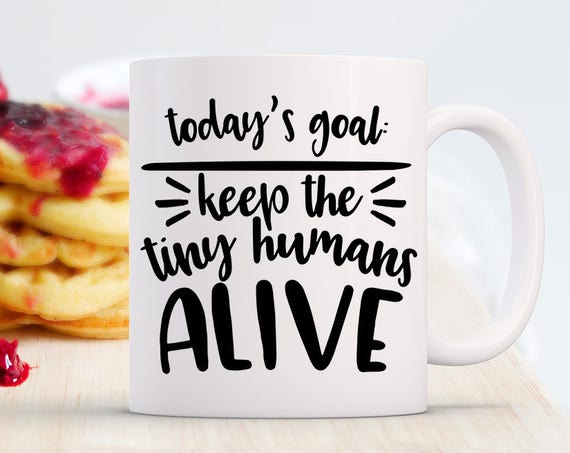 Funny Mom Mug, Today's Goal Keep the Tiny Humans Alive, Gift for Mom, Mother's Day Gift