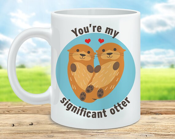 Coffee Mug You're My Significant Otter - Cute Otter Cup - Love Mug - Wedding Gift - Cute Mug - Gift for Him - Gift for Her