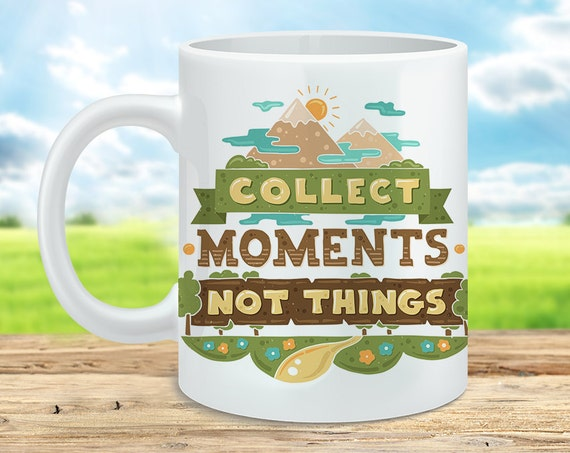 Coffee Mug Collect Moments Not Things Cup - Quote Mug - Motivational Mug