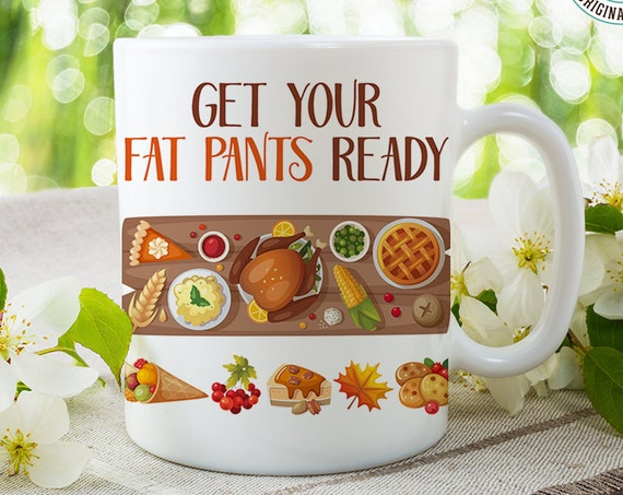 Coffee Mug Funny Thanksgiving Coffee Cup -  Get Your Fat Pants Ready - Thanksgiving Dinner Cup