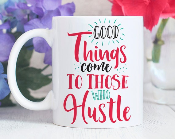 Good Things Come to Those That Hustle Coffee Mug - Quote Coffee Cup - Motivational Mug - Girl Boss
