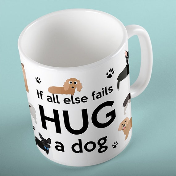 Coffee Mug If All Else Fails Hug A Dog - Funny Mug - Dog Mug