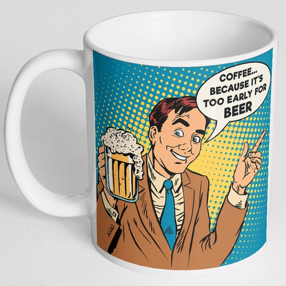 Coffee Because it's Too Early For Beer Funny Coffee Mug, Beer Mug, Funny Work Mug, Funny Mug, Alcohol Mug, Gift for Beer Lover