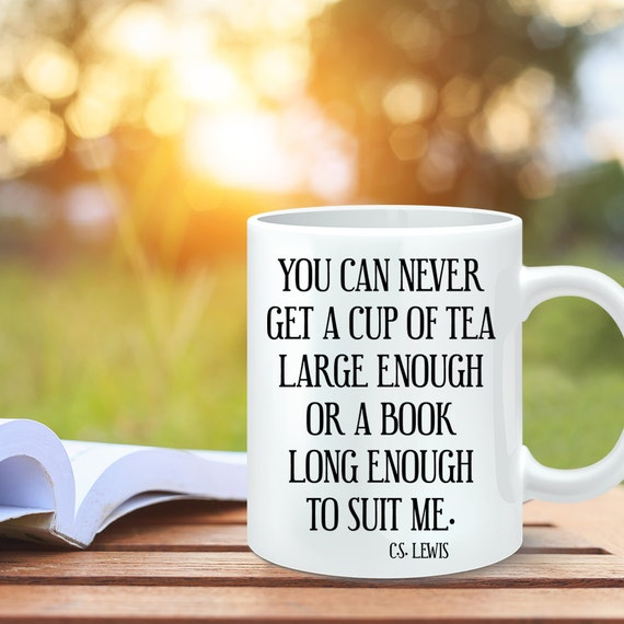 Coffee Mug You Can Never Get a Cup of Tea Large Enough or a Book Long Enough to Suit Me - C.S. Lewis Quote Mug