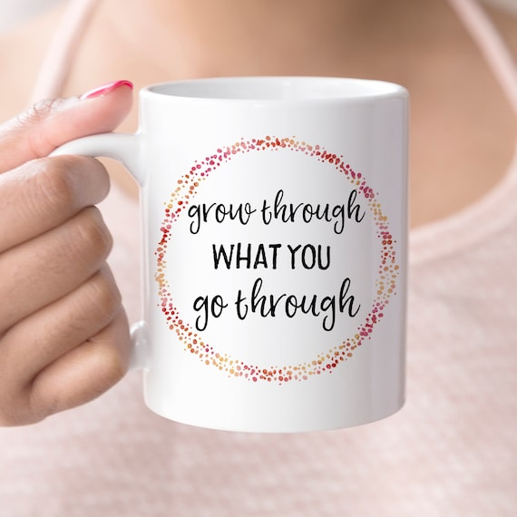 Grow Through What You Go Through Coffee Mug | Microwave and Dishwasher Safe | Coating Made in the USA