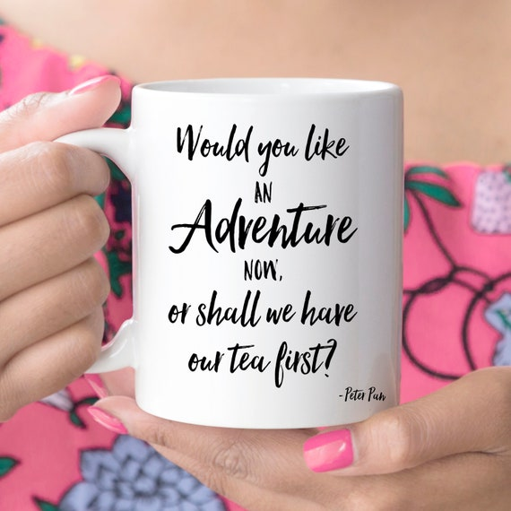 Coffee Mug Would You Like an Adventure Now Or Shall We Have Our Tea First Peter Pan Quote Ceramic Cup Microwave and Dishwasher Safe