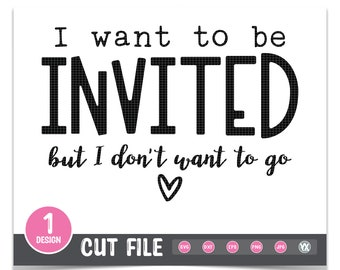 Funny SVG - I Want To Be Invited But I Don't Want to Go SVG - SVG Cut File - Digital Files Only - Stay Home Svg - Antisocial Svg