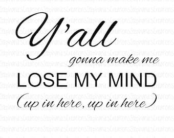 Y'all Gonna Make Me Lose My Mind SVG || DXF || PNG || Printable