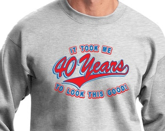 Men/'s Funny Birthday Sweatshirt It Took Me 40 Years To Look This Good Sweat Shirt TOOK40-PC90