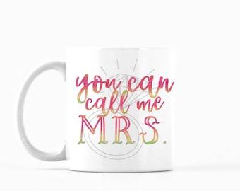 You Can Call Me Mrs. Mug, You Can Call Me Mrs. Coffee Mug, You Can Call Me Mrs. Tea Mug, Bride Mug, Bride to Be Mug, Newlywed Mug, Cute Mug