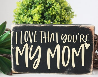 I love that you're my Mom, mothers day gift, wall decor wooden sign, mini sign, rustic, desk decor, vignette accent sign, office decor