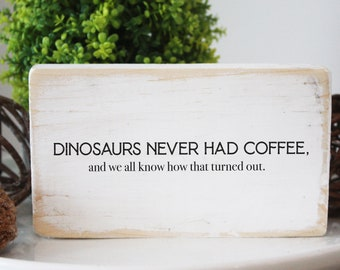 Funny coffee wood sign, dinosaurs never had coffee, and we all know how that turned out / quote block, simple design, coffee bar sign
