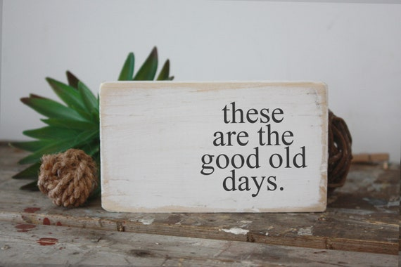 These Are The Good Old Days Mini Sign Inspirational Quote