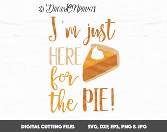 I'm Here just for the Pie svg Cut File, Thanksgiving svg, dxf, Pumpkin Pie svg, Fall svg, 1st Thanksgiving SVG Cricut, Cameo SVDP435
