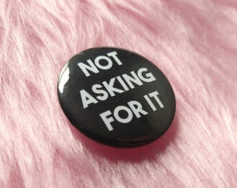 Not asking for it, rape culture, pin buttons, feminist pin, street harassment, feminist badge, feminist gift ideas, my body my rules