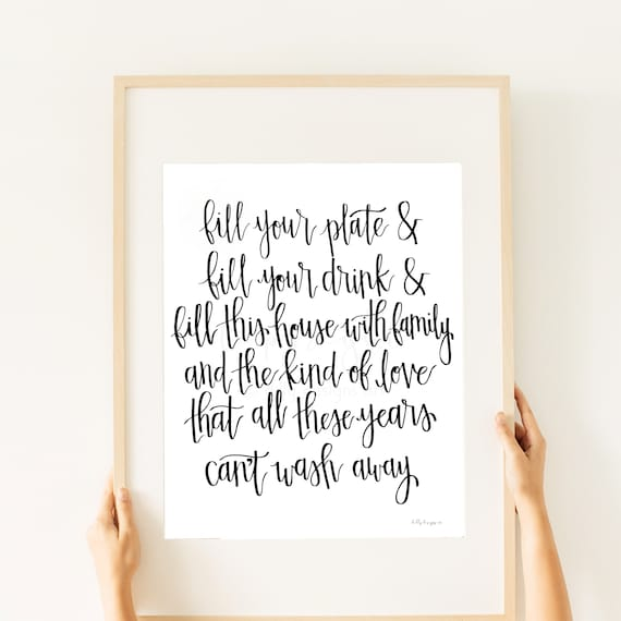Fill Your Plate & Fill Your Drink, and Fill This House With Family, And The Kind of Love, That All The Years, Can't Wash Away, Calligraphy