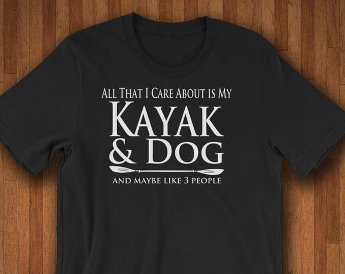 Featured listing image: Kayak Shirt - Kayaker Gift - Kayaking Shirt - All That I Care About Is My Kayak & Dog And Like 3 People Kayak Gifts Dog Lover Gift