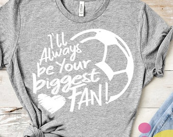soccer svg, I'll always be your Biggest Fan svg, Soccer, soccer mom, cutfile, svg file, soccer shirt, soccer clipart, soccer mom svg