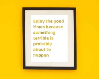 Wall Art, Print, PRINTABLE, Enjoy the good times because something terrible is , Uninspirational poster, Digital Download, Wall Decor, Gold
