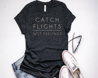 Catch Flights ~ not feelings ~ womens graphic tee ~ funny womens tee