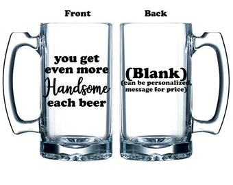 Funny glass beer mug for Valentine's Day you get even more Handsome each beer vinyl or etched