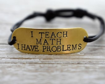 I Teach Math I Have Problems- Hand Stamped on Brass Plate with Leather Cord Adjustable Bracelet  *Personalized Gift**Teacher Gift*